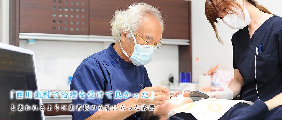 「西川歯科で治療を受けて良かった」 と思われるように患者様の立場に立った診療